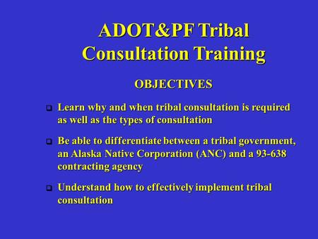 ADOT&PF Tribal Consultation Training OBJECTIVES  Learn why and when tribal consultation is required as well as the types of consultation  Be able to.
