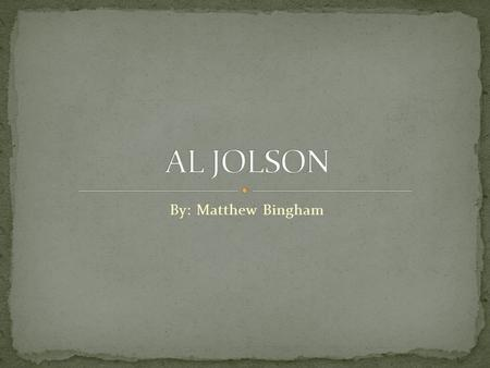 By: Matthew Bingham. Al Jolson is from a country called Lithuainia He was born on may, 26, 1886 He died on October 23,1950 he was age 64 when he died.