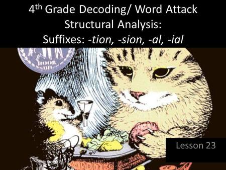 4th Grade Decoding/ Word Attack Structural Analysis: Suffixes: -tion, -sion, -al, -ial Lesson 23.