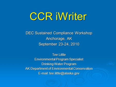 CCR iWriter DEC Sustained Compliance Workshop Anchorage, AK September 23-24, 2010 Tee Little Environmental Program Specialist Drinking Water Program AK.