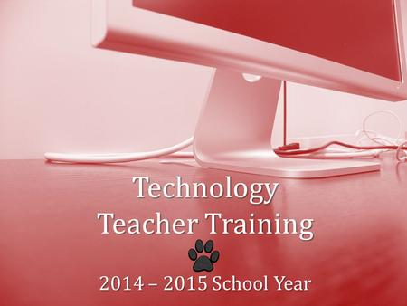 Technology TeacherTraining 2014 – 2015 School Year Technology Teacher Training 2014 – 2015 School Year.