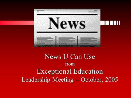 News U Can Use from Exceptional Education Leadership Meeting – October, 2005.