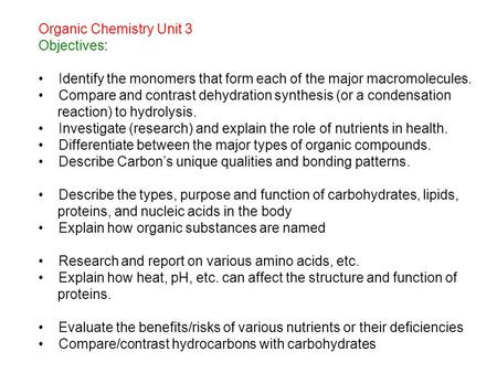 Organic Chemistry Unit 3 Objectives: Identify the monomers that form each of the major macromolecules. Compare and contrast dehydration synthesis (or a.
