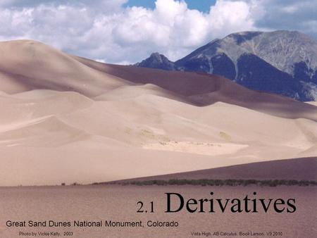 2.1 Derivatives Great Sand Dunes National Monument, Colorado Vista High, AB Calculus. Book Larson, V9 2010Photo by Vickie Kelly, 2003.