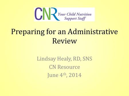 Preparing for an Administrative Review Lindsay Healy, RD, SNS CN Resource June 4 th, 2014.