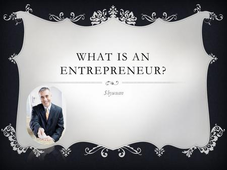 WHAT IS AN ENTREPRENEUR? Shywuan. WHAT IS AN ENTREPRENEUR? An entrepreneur is a person who starts their own business and takes a risk to invest in it.