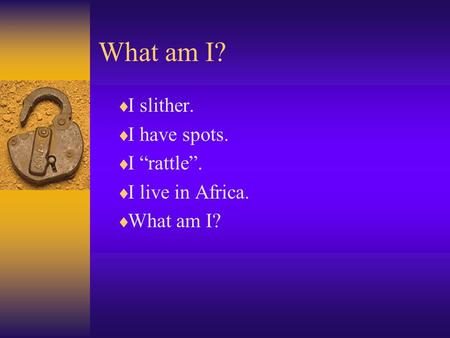 "What am I?  I slither.  I have spots.  I ""rattle"".  I live in Africa.  What am I?"