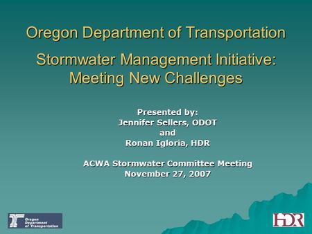 Oregon Department of Transportation Stormwater Management Initiative: Meeting New Challenges Presented by: Jennifer Sellers, ODOT and Ronan Igloria, HDR.