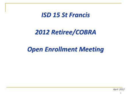 1 ISD 15 St Francis 2012 Retiree/COBRA Open Enrollment Meeting April 2012.