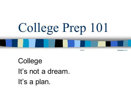 College Prep 101 College It's not a dream. It's a plan.