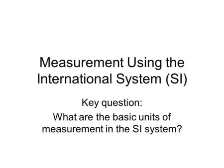 Measurement Using the International System (SI) Key question: What are the basic units of measurement in the SI system?