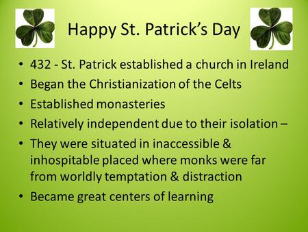 Happy St. Patrick's Day 432 - St. Patrick established a church in Ireland Began the Christianization of the Celts Established monasteries Relatively independent.