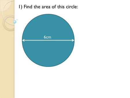 6cm 1) Find the area of this circle: 6cm. 1) Find the area of this circle: Area = r ² = x 3 ² = 28.3 cm ² 6cm A)28.3cm².