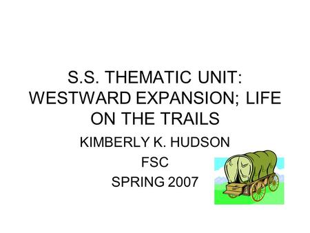 S.S. THEMATIC UNIT: WESTWARD EXPANSION; LIFE ON THE TRAILS KIMBERLY K. HUDSON FSC SPRING 2007.