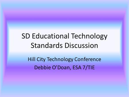 SD Educational Technology Standards Discussion Hill City Technology Conference Debbie O'Doan, ESA 7/TIE.