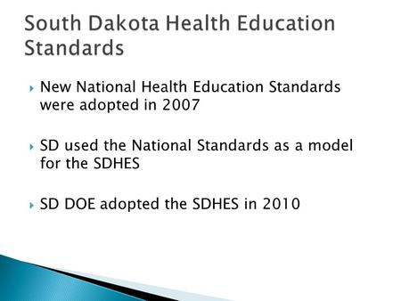  New National Health Education Standards were adopted in 2007  SD used the National Standards as a model for the SDHES  SD DOE adopted the SDHES in.