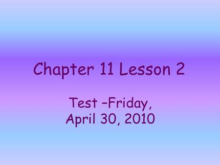 Chapter 11 Lesson 2 Test –Friday, April 30, 2010.