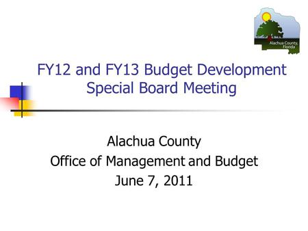 FY12 and FY13 Budget Development Special Board Meeting Alachua County Office of Management and Budget June 7, 2011.