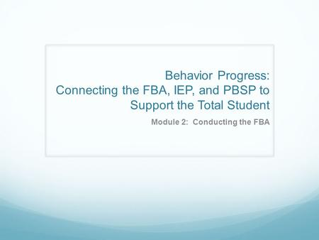 Behavior Progress: Connecting the FBA, IEP, and PBSP to Support the Total Student Module 2: Conducting the FBA.