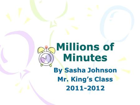 Millions of Minutes By Sasha Johnson Mr. King's Class 2011-2012.