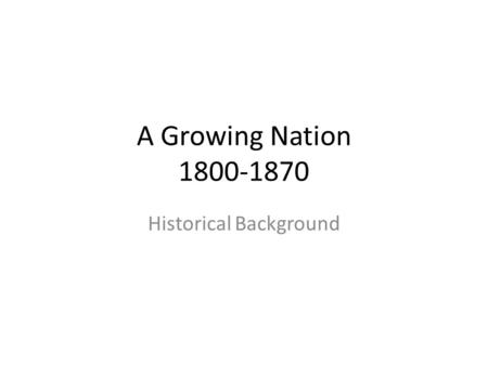 A Growing Nation 1800-1870 Historical Background.