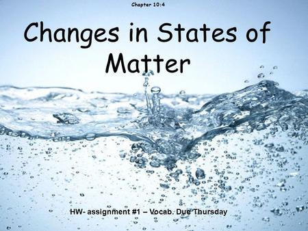 Changes in States of Matter Chapter 10:4 HW- assignment #1 – Vocab. Due Thursday.
