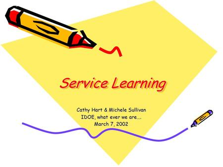 Service Learning Cathy Hart & Michele Sullivan IDOE, what ever we are…. March 7, 2002.