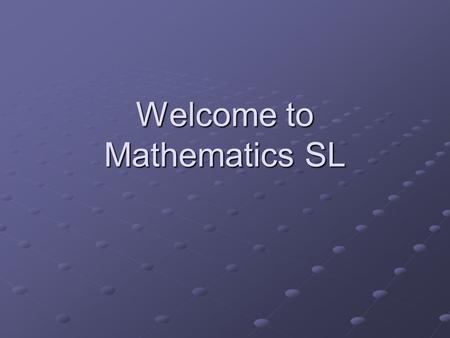 Welcome to Mathematics SL. Goal My goal is to prepare you for a rigorous examination on May 8 th. This examination is the culmination of all of your years.