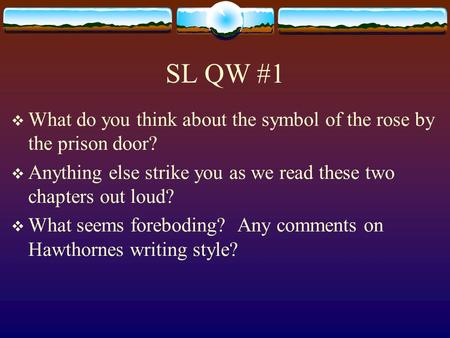 SL QW #1 What do you think about the symbol of the rose by the prison door? Anything else strike you as we read these two chapters out loud? What seems.