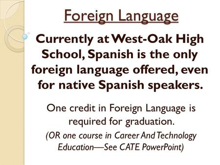 Foreign Language Currently at West-Oak High School, Spanish is the only foreign language offered, even for native Spanish speakers. One credit in Foreign.