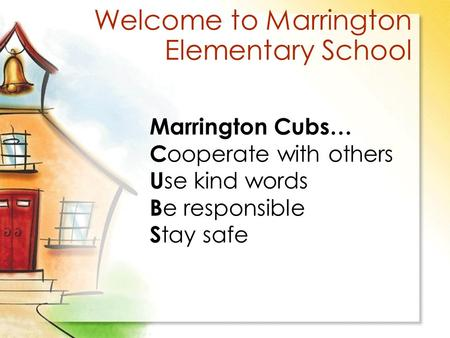 Welcome to Marrington Elementary School Marrington Cubs… C ooperate with others U se kind words B e responsible S tay safe.