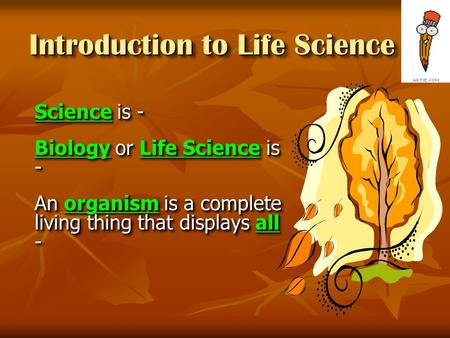 Introduction to Life Science Science is - Biology or Life Science is - An organism is a complete living thing that displays all - Science is - Biology.