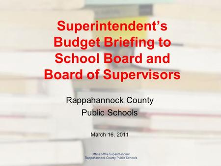 Superintendent's Budget Briefing to School Board and Board of Supervisors Rappahannock County Public Schools March 16, 2011 Office of the Superintendent.