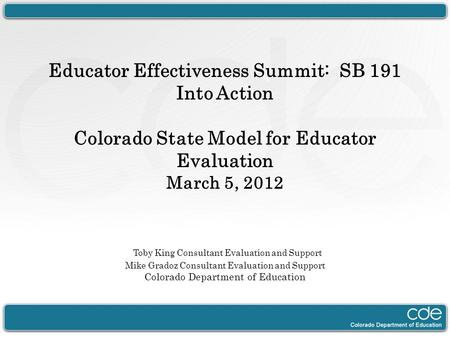 Educator Effectiveness Summit: SB 191 Into Action Colorado State Model for Educator Evaluation March 5, 2012 Toby King Consultant Evaluation and Support.
