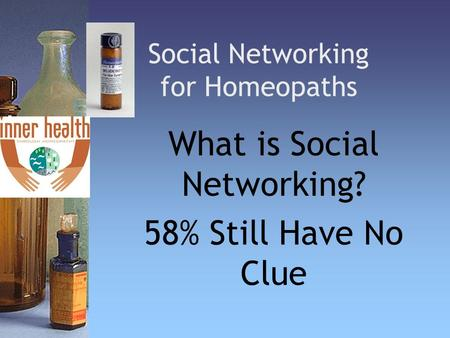 Social Networking for Homeopaths What is Social Networking? 58% Still Have No Clue.