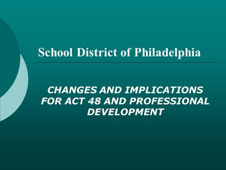School District of Philadelphia CHANGES AND IMPLICATIONS FOR ACT 48 AND PROFESSIONAL DEVELOPMENT.