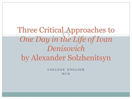 COLLEGE ENGLISH WCS Three Critical Approaches to One Day in the Life of Ivan Denisovich by Alexander Solzhenitsyn.