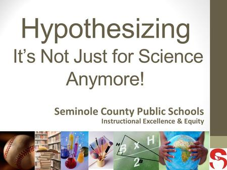 Hypothesizing It's Not Just for Science Anymore! Seminole County Public Schools Instructional Excellence & Equity.