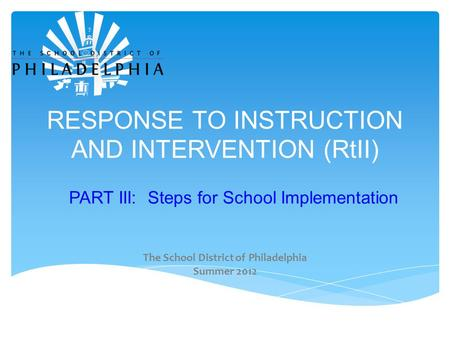 RESPONSE TO INSTRUCTION AND INTERVENTION (RtII) PART III: Steps for School Implementation The School District of Philadelphia Summer 2012.