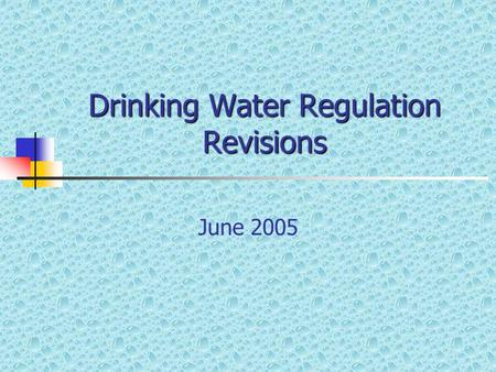 Drinking Water Regulation Revisions June 2005. Overview Regulation revisions are only to the state portion of the regulations No new federal rules are.