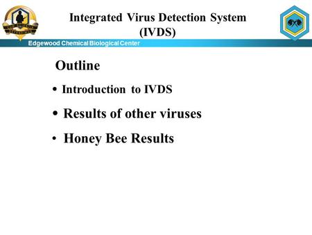 Edgewood Chemical Biological Center Integrated Virus Detection System (IVDS) Introduction to IVDS Results of other viruses Honey Bee Results Outline.
