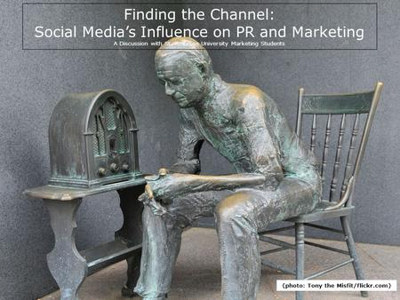 Title Finding the Channel: Social Media's Influence on PR and Marketing A Discussion with St. Ambrose University Marketing Students {photo: Tony the Misfit/flickr.com}