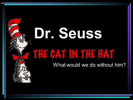 Dr. Seuss What would we do without him?. Celebrating Read Across America.