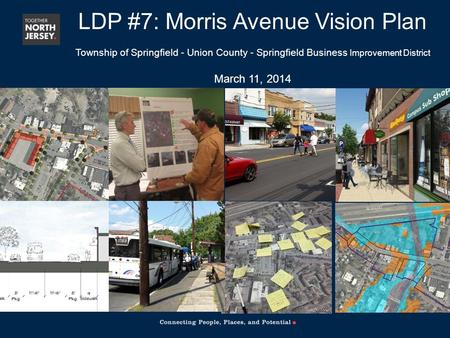 LDP #7: Morris Avenue Vision Plan Township of Springfield - Union County - Springfield Business Improvement District March 11, 2014.
