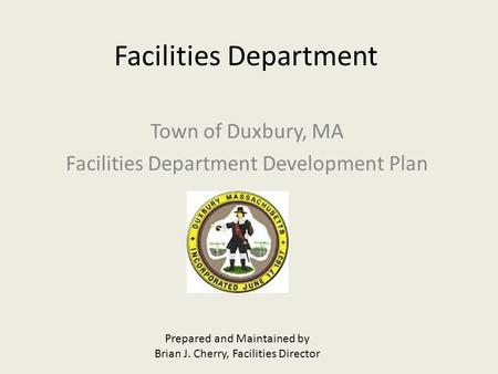 Facilities Department Town of Duxbury, MA Facilities Department Development Plan Prepared and Maintained by Brian J. Cherry, Facilities Director.