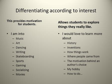 Differentiating according to interest This provides motivation for students. I am into – Music – Art – Dancing – Writing – Skateboarding – Sports – Gaming.