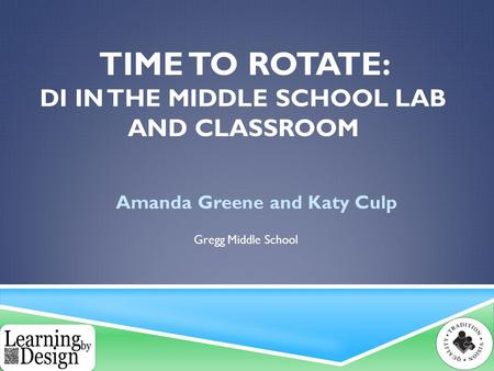 TIME TO ROTATE: DI IN THE MIDDLE SCHOOL LAB AND CLASSROOM Amanda Greene and Katy Culp Gregg Middle School.