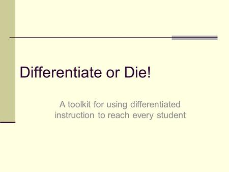 Differentiate or Die! A toolkit for using differentiated instruction to reach every student.