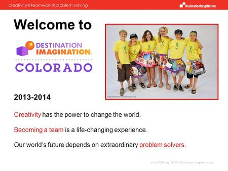 Www.IDODI.org | © 2011 Destination ImagiNation, Inc. Welcome to 2013-2014 Creativity has the power to change the world. Becoming a team is a life-changing.