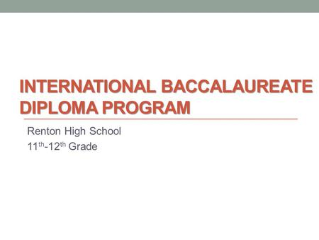 INTERNATIONAL BACCALAUREATE DIPLOMA PROGRAM Renton High School 11 th -12 th Grade.